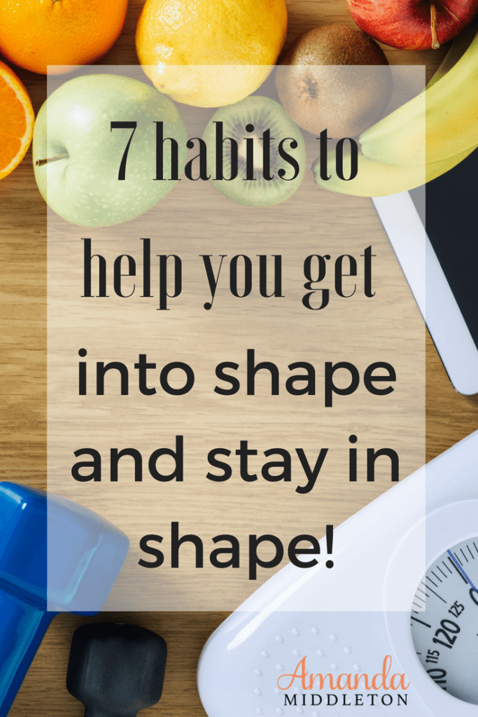 7 habits to help you get into shape and stay in shape!