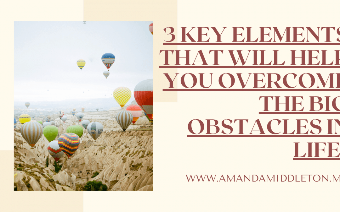 3 Key Elements That Will Help You Overcome the Big Obstacles in Life + Video