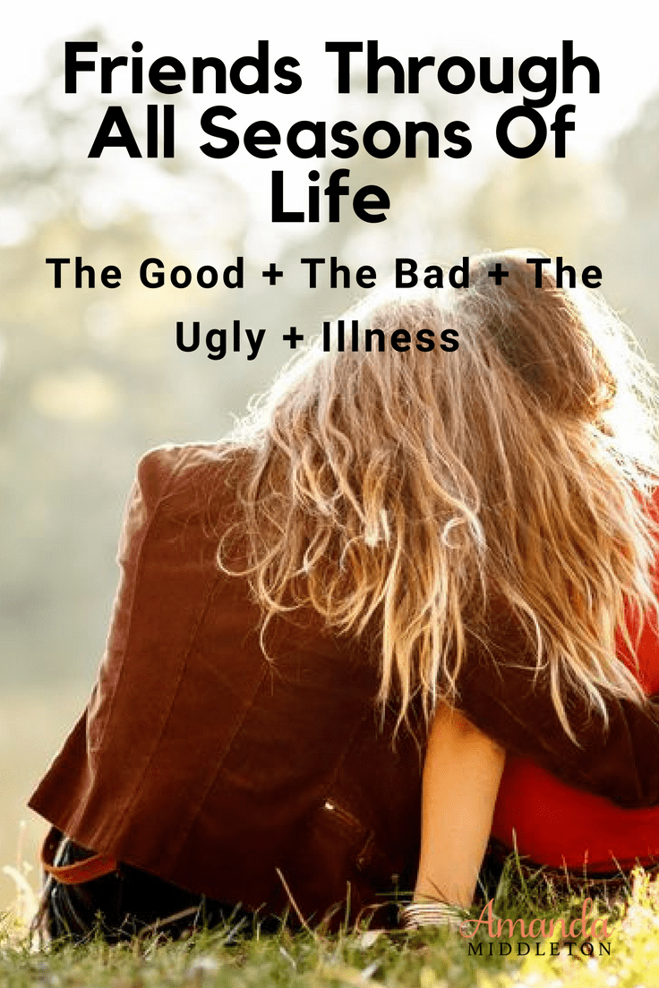 Friends Through All Seasons Of Life: The Good, The Bad, The Ugly And Illness