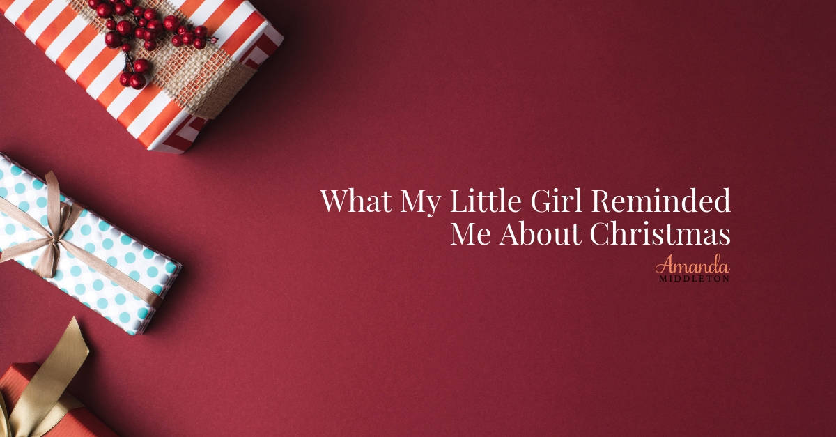 What My Little Girl Reminded Me About Christmas
