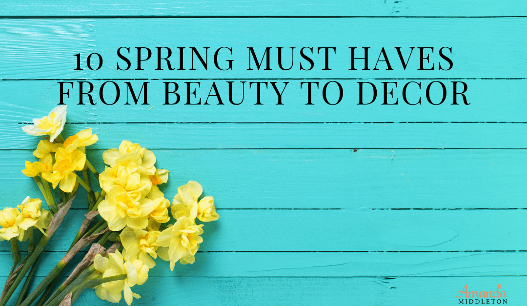 10 Spring Must Haves From Beauty to Decor