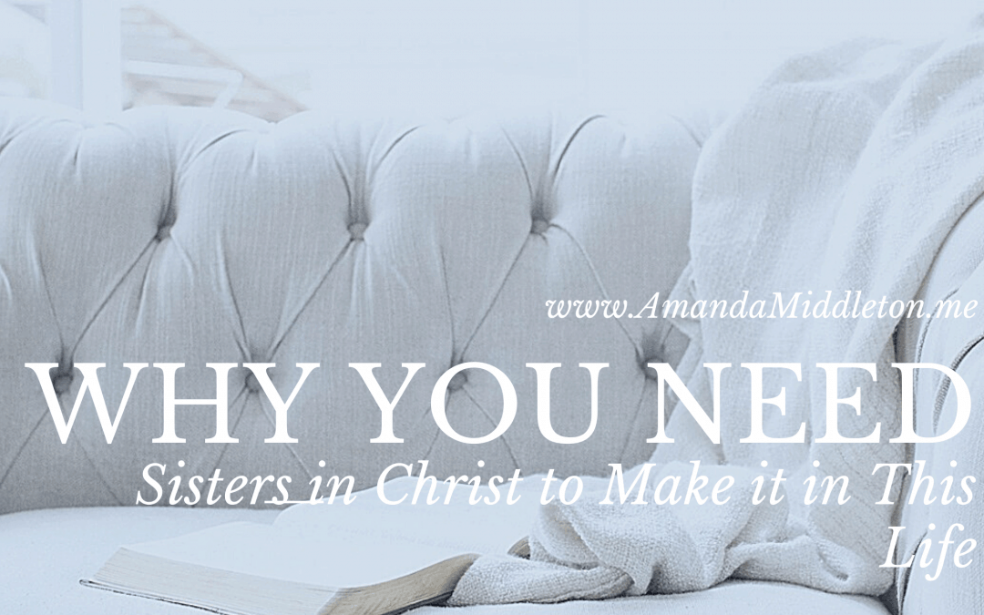 Why You Need Sisters in Christ to Make it in This Life