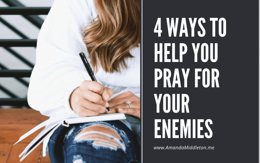 4 Ways to Help You Pray for Your Enemies